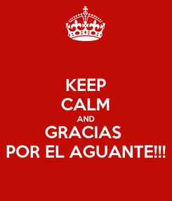 Poster: KEEP CALM AND GRACIAS  POR EL AGUANTE!!!
