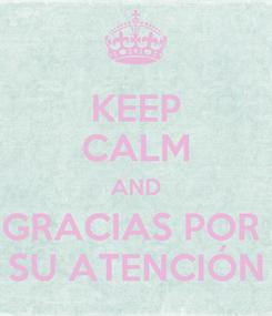 Poster: KEEP CALM AND GRACIAS POR  SU ATENCIÓN