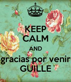 Poster: KEEP CALM AND gracias por venir GUILLE