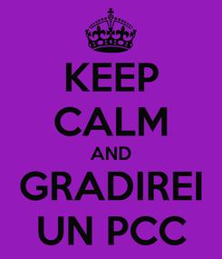 Poster: KEEP CALM AND GRADIREI UN PCC