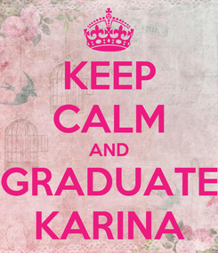 Poster: KEEP CALM AND GRADUATE KARINA