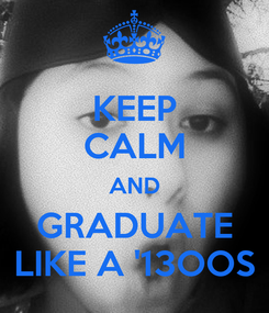 Poster: KEEP CALM AND GRADUATE LIKE A '13OOS