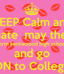 Poster: KEEP Calm and graduate  may the 16th form kentwoood high school and go ON to College