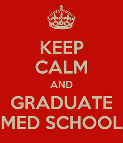 Poster: KEEP CALM AND GRADUATE MED SCHOOL