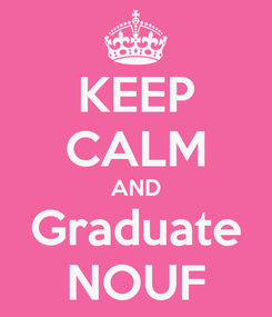 Poster: KEEP CALM AND Graduate NOUF