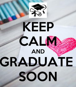 Poster: KEEP CALM AND GRADUATE  SOON