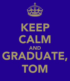Poster: KEEP CALM AND GRADUATE, TOM
