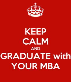 Poster: KEEP CALM AND GRADUATE with YOUR MBA