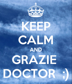 Poster: KEEP CALM AND GRAZIE  DOCTOR  ;)
