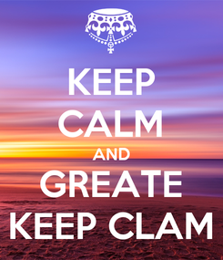 Poster: KEEP CALM AND GREATE KEEP CLAM