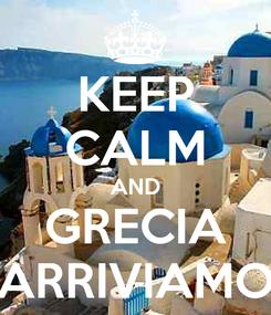 Poster: KEEP CALM AND GRECIA ARRIVIAMO