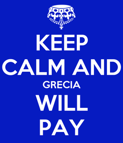 Poster: KEEP CALM AND GRECIA WILL PAY