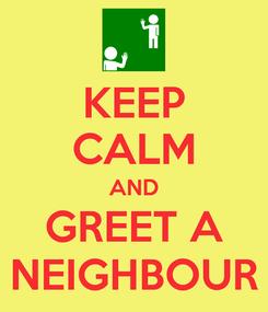 Poster: KEEP CALM AND GREET A NEIGHBOUR
