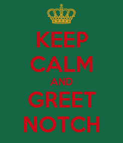 Poster: KEEP CALM AND GREET NOTCH