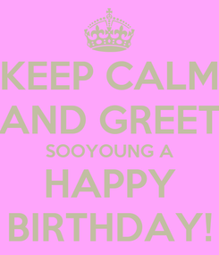 Poster: KEEP CALM AND GREET SOOYOUNG A HAPPY BIRTHDAY!