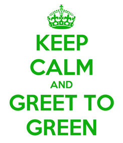 Poster: KEEP CALM AND GREET TO GREEN