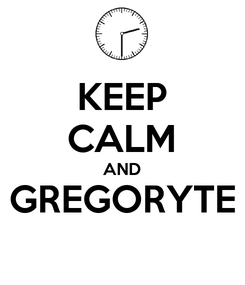 Poster: KEEP CALM AND GREGORYTE