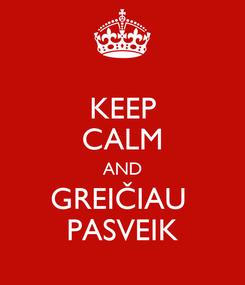 Poster: KEEP CALM AND GREIČIAU  PASVEIK