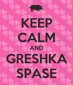 Poster: KEEP CALM AND GRESHKA SPASE