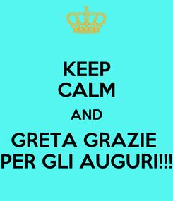 Poster: KEEP CALM AND GRETA GRAZIE  PER GLI AUGURI!!!
