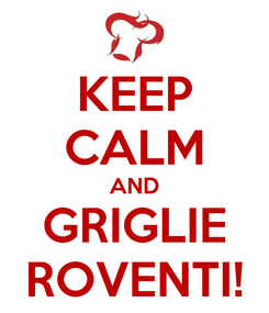 Poster: KEEP CALM AND GRIGLIE ROVENTI!