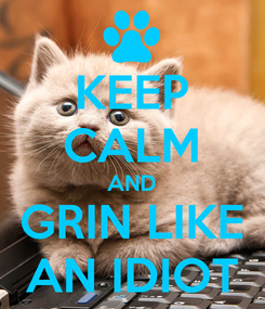 Poster: KEEP CALM AND GRIN LIKE AN IDIOT