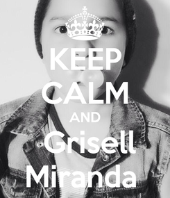 Poster: KEEP CALM AND  Grisell Miranda