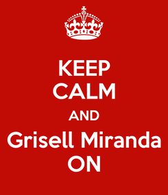 Poster: KEEP CALM AND  Grisell Miranda  ON