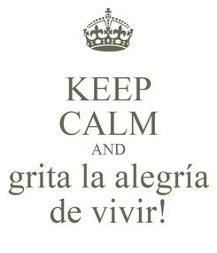 Poster: KEEP CALM AND grita la alegría de vivir!