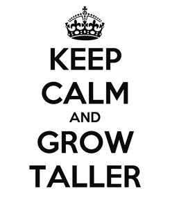 Poster: KEEP CALM AND GROW TALLER