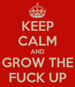Poster: KEEP CALM AND GROW THE FUCK UP
