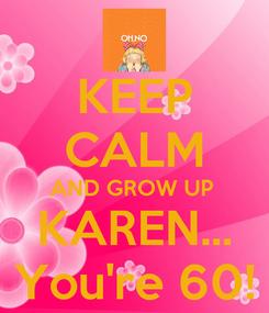 Poster: KEEP CALM AND GROW UP  KAREN... You're 60!