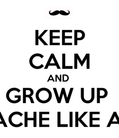 Poster: KEEP CALM AND  GROW UP  MUSTACHE LIKE ADNAN