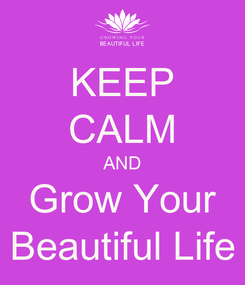 Poster: KEEP CALM AND Grow Your Beautiful Life