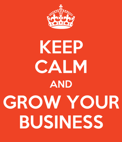 Poster: KEEP CALM AND GROW YOUR BUSINESS