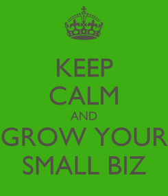 Poster: KEEP CALM AND GROW YOUR SMALL BIZ