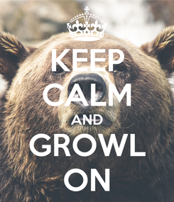 Poster: KEEP CALM AND GROWL ON