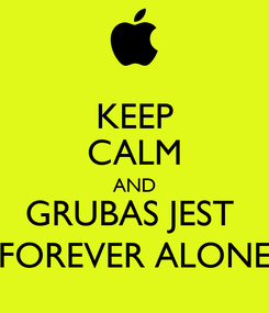 Poster: KEEP CALM AND GRUBAS JEST  FOREVER ALONE