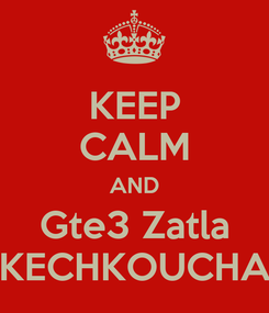 Poster: KEEP CALM AND Gte3 Zatla KECHKOUCHA