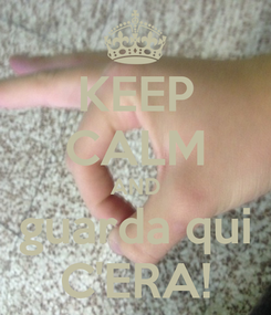 Poster: KEEP CALM AND guarda qui C'ERA!