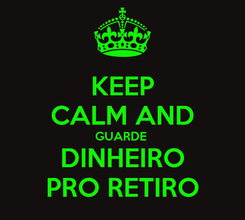 Poster: KEEP CALM AND GUARDE  DINHEIRO PRO RETIRO
