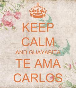 Poster: KEEP CALM AND GUAYABITA TE AMA CARLOS