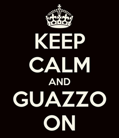 Poster: KEEP CALM AND GUAZZO ON