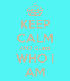 Poster: KEEP CALM AND Guess WHO I AM