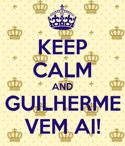 Poster: KEEP CALM AND GUILHERME VEM AI!