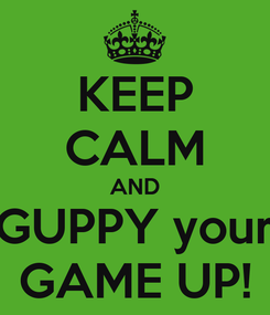 Poster: KEEP CALM AND GUPPY your GAME UP!