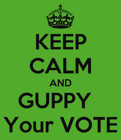 Poster: KEEP CALM AND GUPPY   Your VOTE