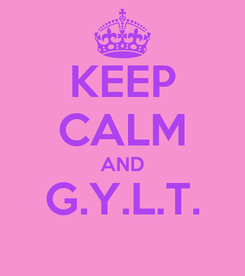 Poster: KEEP CALM AND G.Y.L.T.