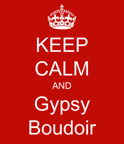 Poster: KEEP CALM AND Gypsy Boudoir