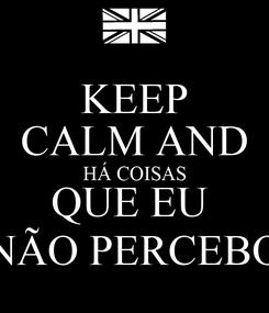 Poster: KEEP CALM AND HÁ COISAS QUE EU  NÃO PERCEBO